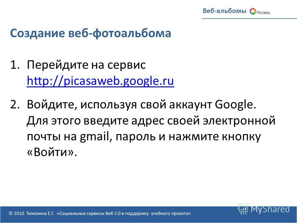 Создание веб-фотоальбома 1.Перейдите на сервис http://picasaweb.google.ru http://picasaweb.google.ru 2.Войдите, используя свой аккаунт Google. Для этого введите адрес своей электронной почты на gmail, пароль и нажмите кнопку «Войти».