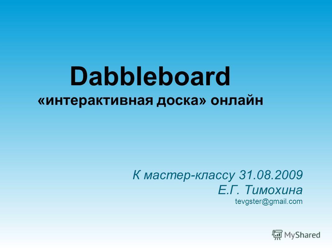 К мастер-классу 31.08.2009 Е.Г. Тимохина tevgster@gmail.com Dabbleboard «интерактивная доска» онлайн