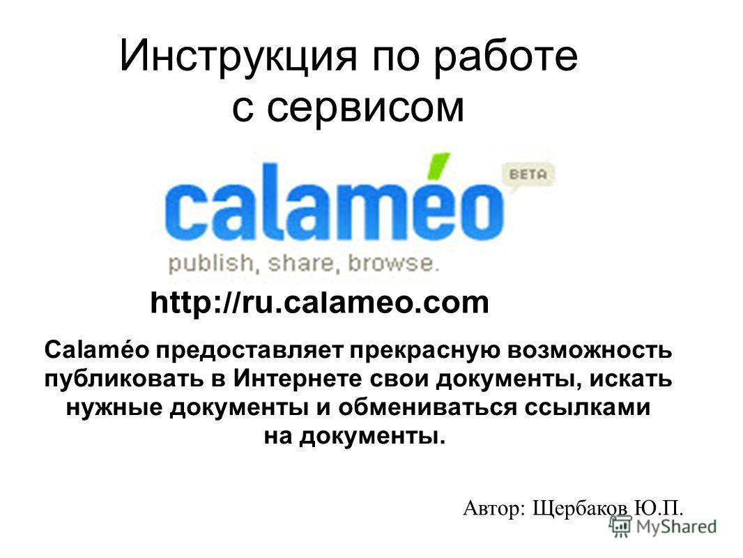 Инструкция по работе с сервисом http://ru.calameo.com Calaméo предоставляет прекрасную возможность публиковать в Интернете свои документы, искать нужные документы и обмениваться ссылками на документы. Автор: Щербаков Ю.П.