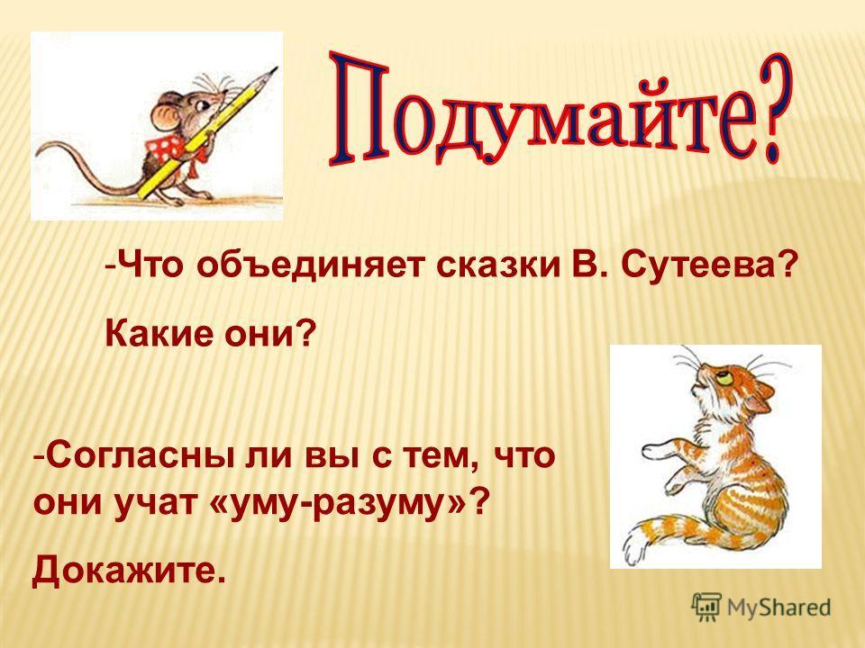 -Что объединяет сказки В. Сутеева? Какие они? -Согласны ли вы с тем, что они учат «уму-разуму»? Докажите.