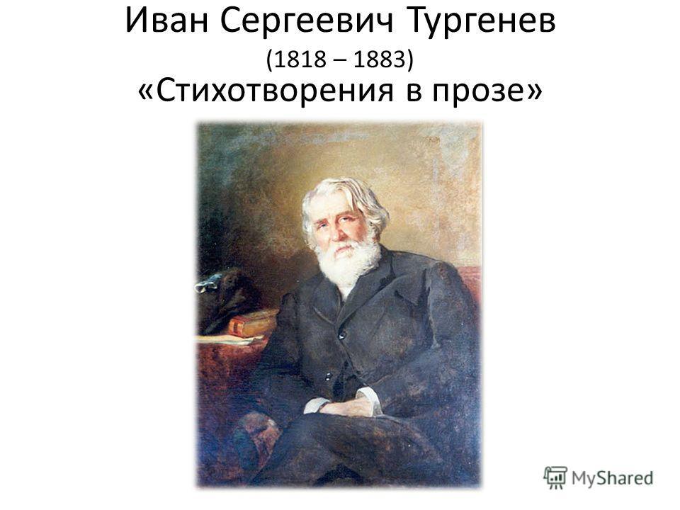 Иван Сергеевич Тургенев (1818 – 1883) «Стихотворения в прозе»