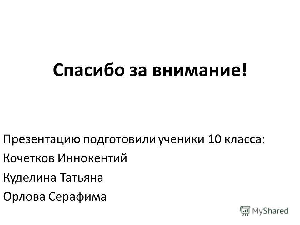 Спасибо за внимание! Презентацию подготовили ученики 10 класса: Кочетков Иннокентий Куделина Татьяна Орлова Серафима