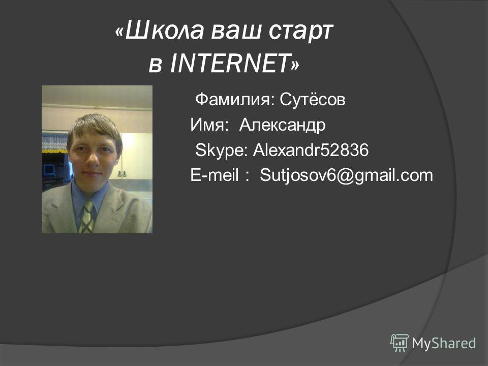 «Школа ваш старт в INTERNET» Фамилия: Сутёсов Имя: Александр Skype: Alexandr52836 E-meil : Sutjosov6@gmail.com