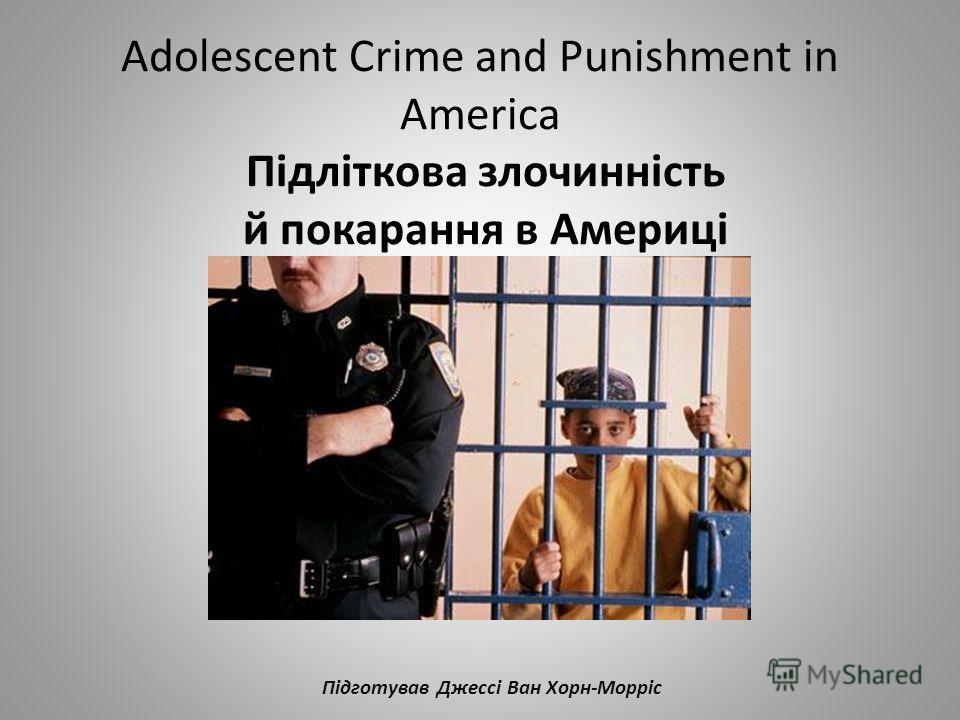 Adolescent Crime and Punishment in America Підліткова злочинність й покарання в Америці Підготував Джессі Ван Хорн-Морріс