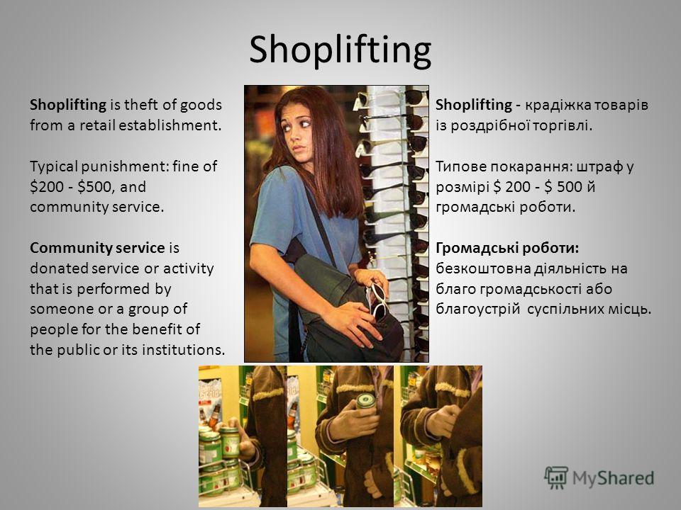 Shoplifting Shoplifting is theft of goods from a retail establishment. Typical punishment: fine of $200 - $500, and community service. Community service is donated service or activity that is performed by someone or a group of people for the benefit