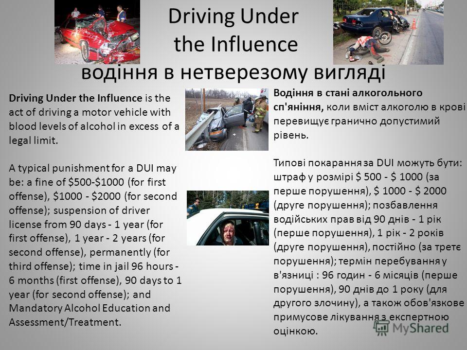 Driving Under the Influence водіння в нетверезому вигляді Driving Under the Influence is the act of driving a motor vehicle with blood levels of alcohol in excess of a legal limit. A typical punishment for a DUI may be: a fine of $500-$1000 (for firs
