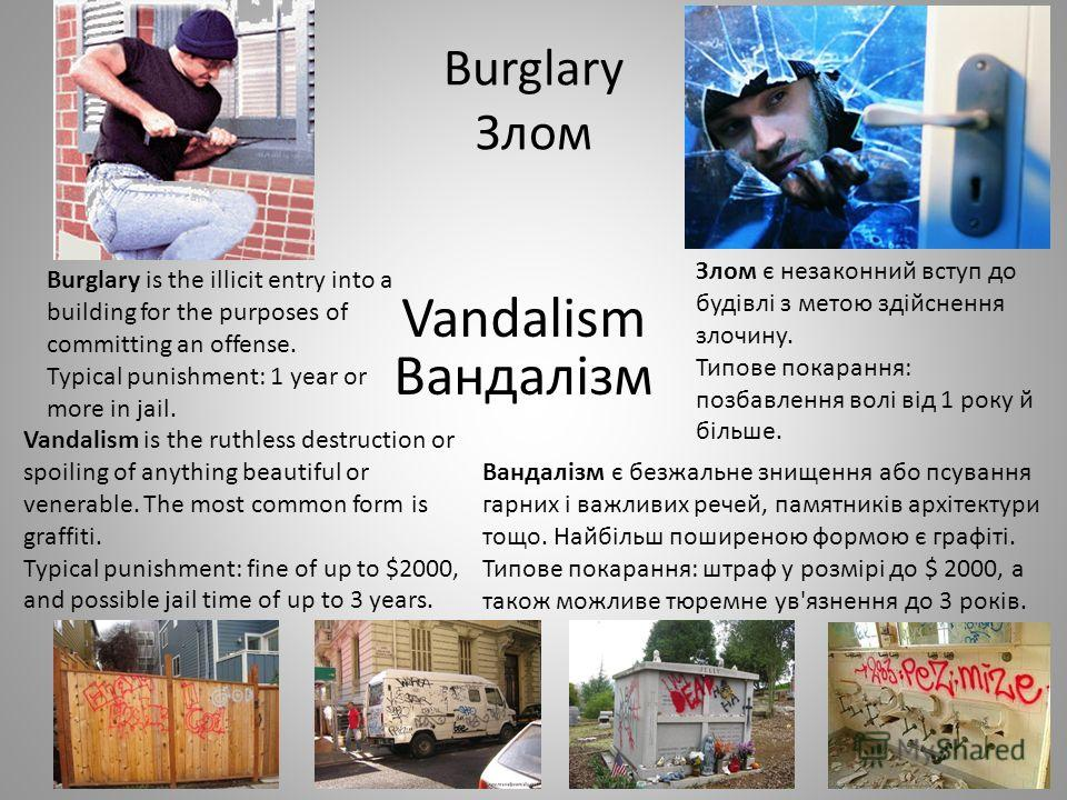 Burglary Злом Burglary is the illicit entry into a building for the purposes of committing an offense. Typical punishment: 1 year or more in jail. Vandalism is the ruthless destruction or spoiling of anything beautiful or venerable. The most common f