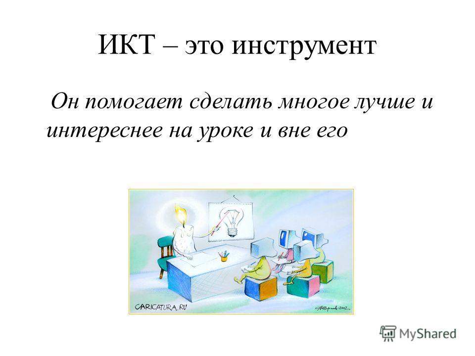 ИКТ – это инструмент Он помогает сделать многое лучше и интереснее на уроке и вне его