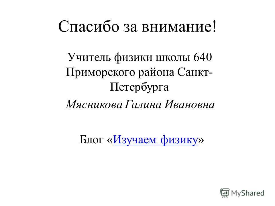 Спасибо за внимание! Учитель физики школы 640 Приморского района Санкт- Петербурга Мясникова Галина Ивановна Блог «Изучаем физику»Изучаем физику