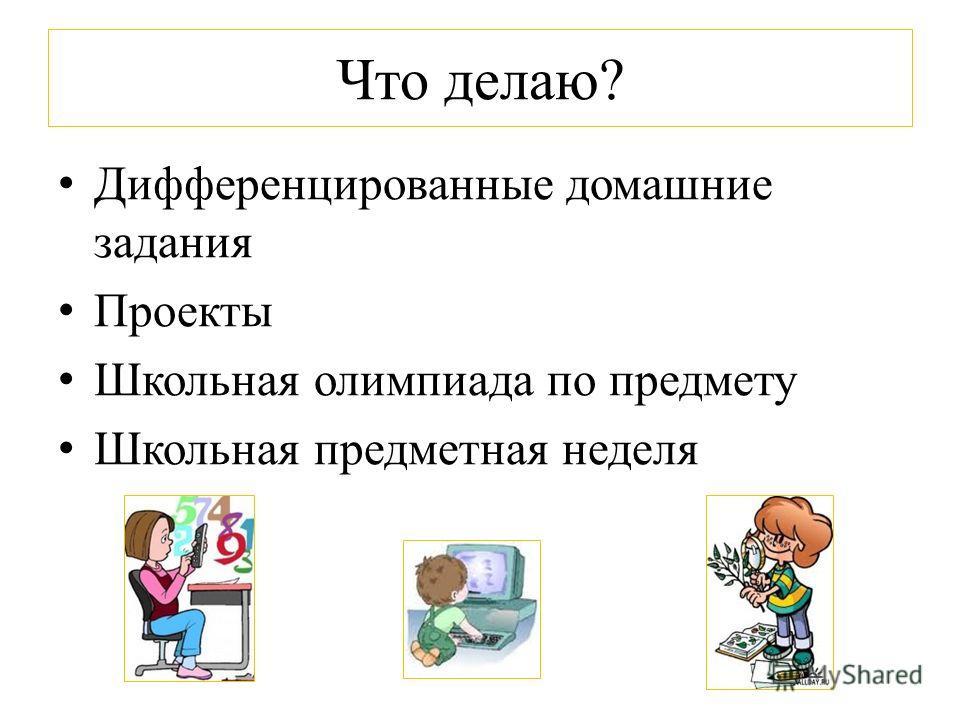 Что делаю? Дифференцированные домашние задания Проекты Школьная олимпиада по предмету Школьная предметная неделя