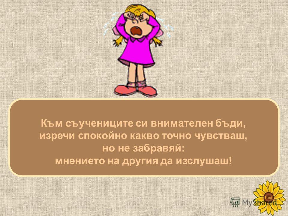 tuni Към съучениците си внимателен бъди, изречи спокойно какво точно чувстваш, но не забравяй: мнението на другия да изслушаш!