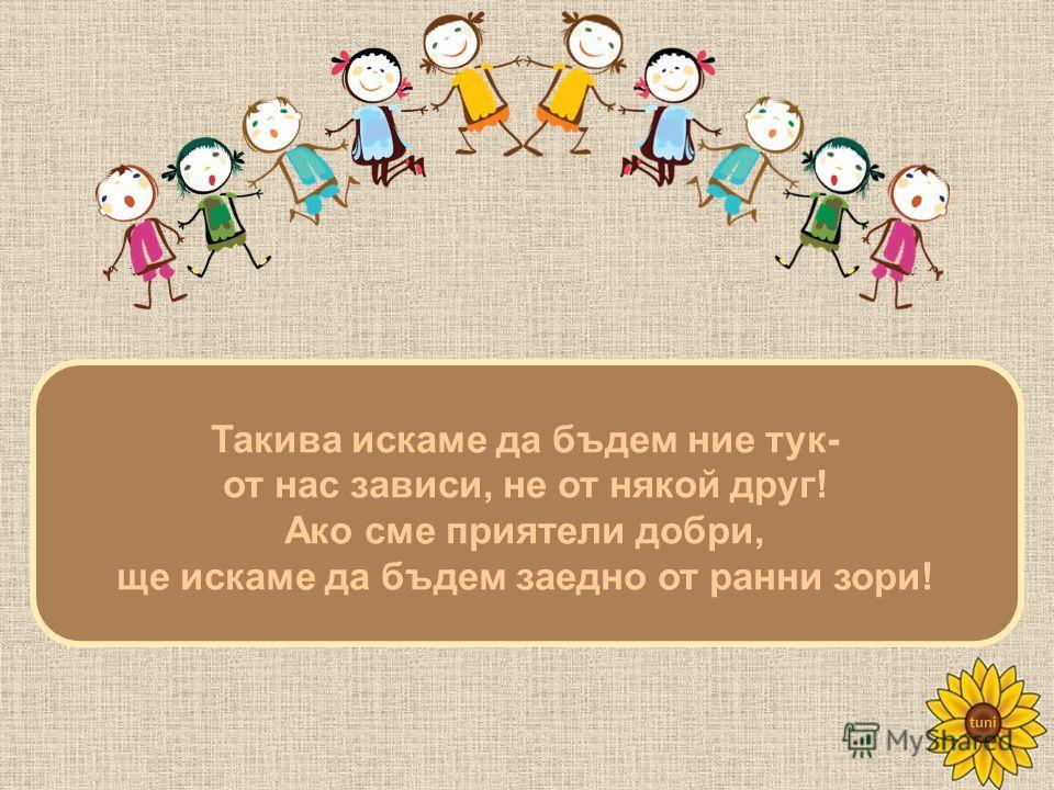 tuni Такива искаме да бъдем ние тук- от нас зависи, не от някой друг! Ако сме приятели добри, ще искаме да бъдем заедно от ранни зори!