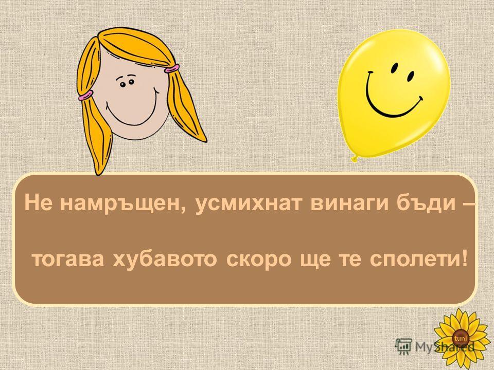 tuni Не намръщен, усмихнат винаги бъди – тогава хубавото скоро ще те сполети!