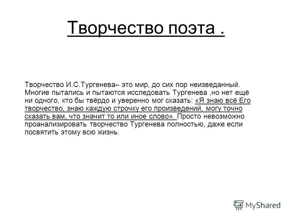 Творчество поэта. Творчество И.С.Тургенева– это мир, до сих пор неизведанный. Многие пытались и пытаются исследовать Тургенева,но нет ещё ни одного, кто бы твёрдо и уверенно мог сказать: «Я знаю всё Его творчество, знаю каждую строчку его произведени
