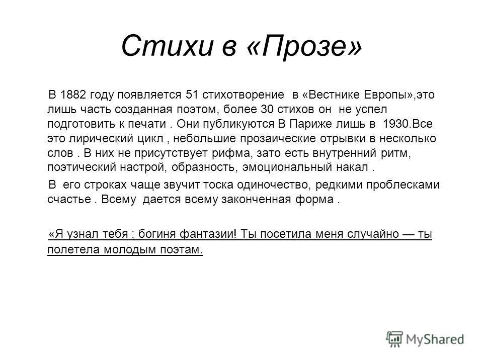 Стихи в «Прозе» В 1882 году появляется 51 стихотворение в «Вестнике Европы»,это лишь часть созданная поэтом, более 30 стихов он не успел подготовить к печати. Они публикуются В Париже лишь в 1930.Все это лирический цикл, небольшие прозаические отрывк