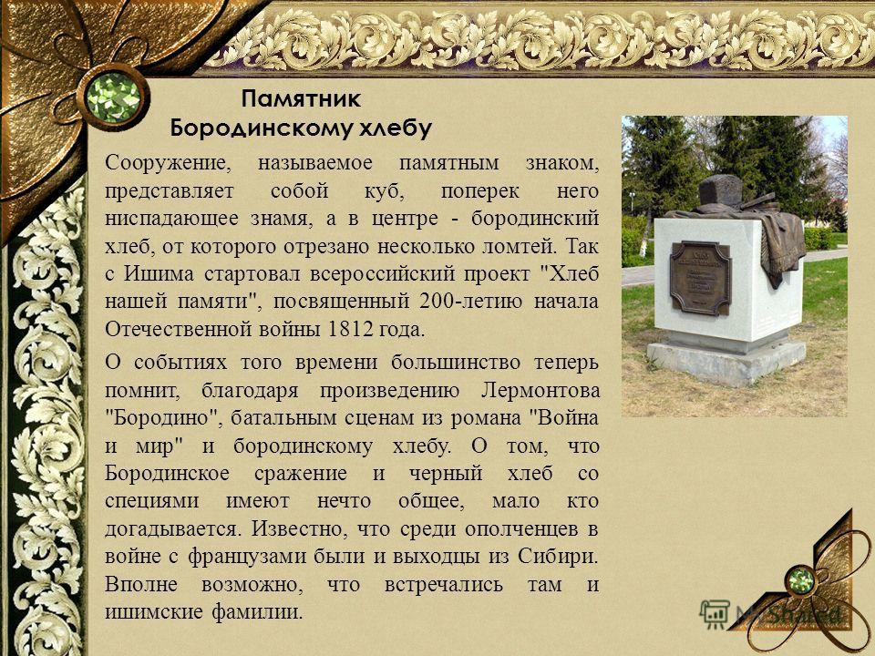 Памятник Бородинскому хлебу Сооружение, называемое памятным знаком, представляет собой куб, поперек него ниспадающее знамя, а в центре - бородинский хлеб, от которого отрезано несколько ломтей. Так с Ишима стартовал всероссийский проект