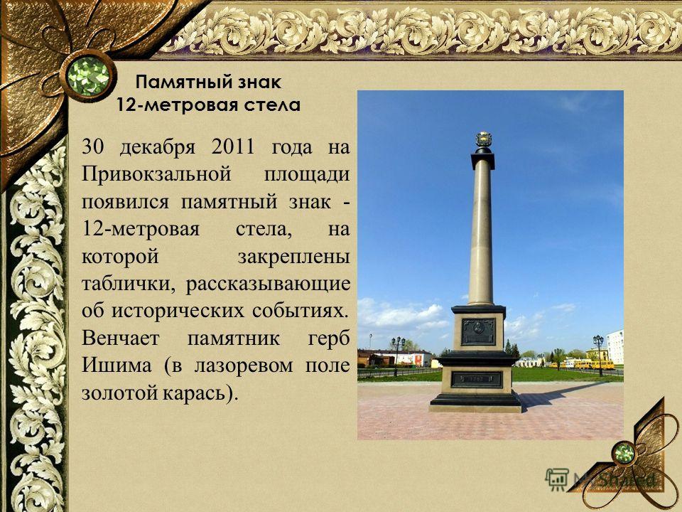 Памятный знак 12-метровая стела 30 декабря 2011 года на Привокзальной площади появился памятный знак - 12-метровая стела, на которой закреплены таблички, рассказывающие об исторических событиях. Венчает памятник герб Ишима (в лазоревом поле золотой к