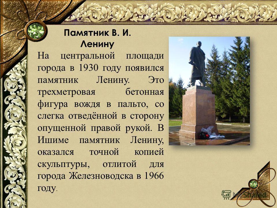 Памятник В. И. Ленину На центральной площади города в 1930 году появился памятник Ленину. Это трехметровая бетонная фигура вождя в пальто, со слегка отведённой в сторону опущенной правой рукой. В Ишиме памятник Ленину, оказался точной копией скульпту