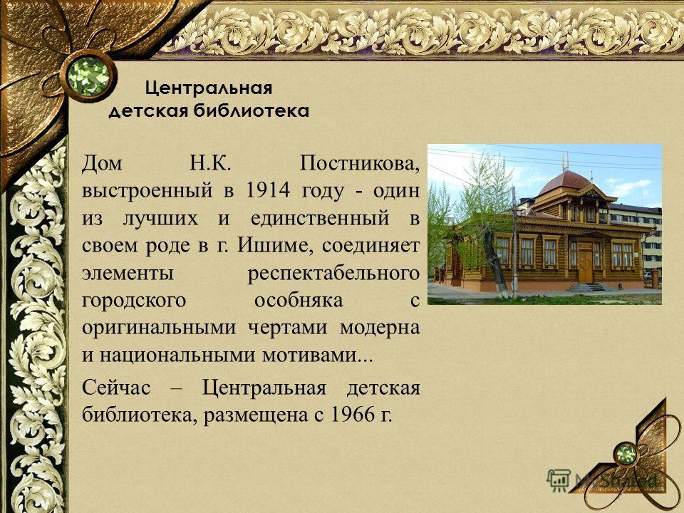 Центральная детская библиотека Дом Н.К. Постникова, выстроенный в 1914 году - один из лучших и единственный в своем роде в г. Ишиме, соединяет элементы респектабельного городского особняка с оригинальными чертами модерна и национальными мотивами... С