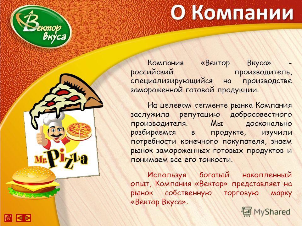 О Компании Компания «Вектор Вкуса» - российский производитель, специализирующийся на производстве замороженной готовой продукции. На целевом сегменте рынка Компания заслужила репутацию добросовестного производителя. Мы досконально разбираемся в проду