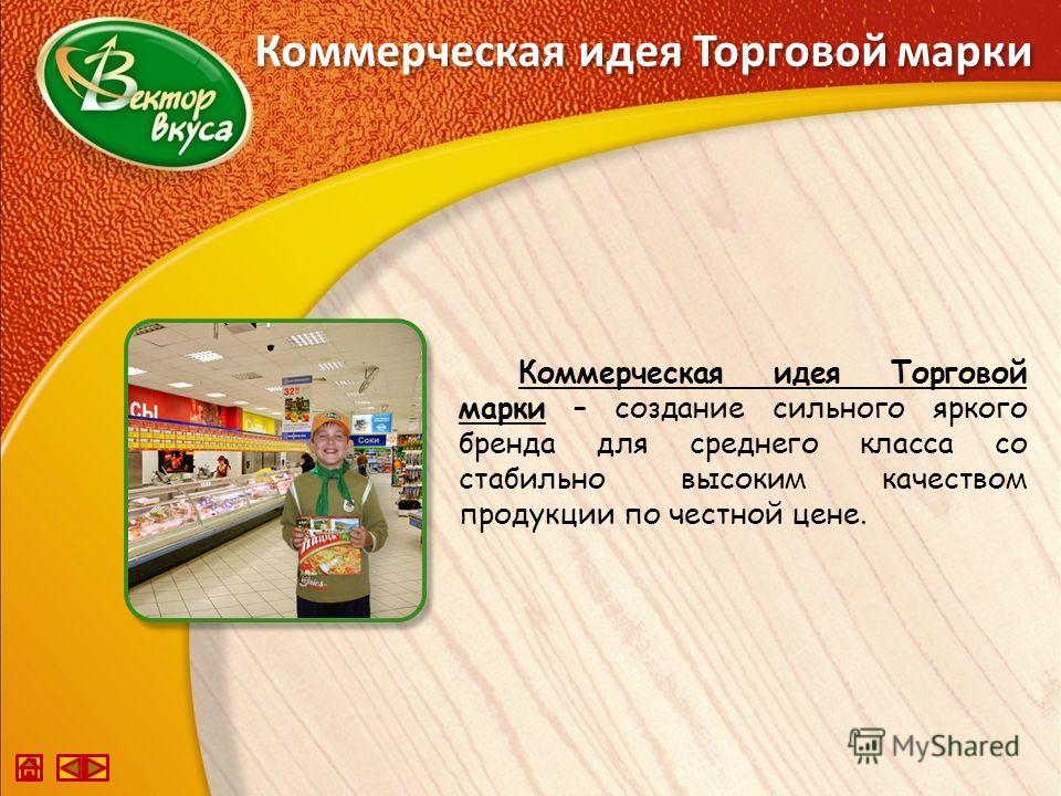 Коммерческая идея Торговой марки Коммерческая идея Торговой марки – создание сильного яркого бренда для среднего класса со стабильно высоким качеством продукции по честной цене.