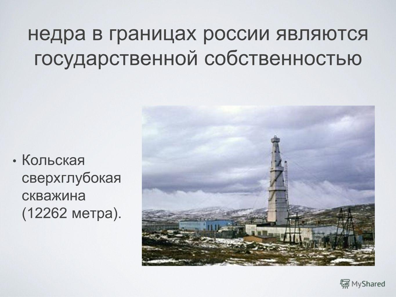 недра в границах россии являются государственной собственностью Кольская сверхглубокая скважина (12262 метра).