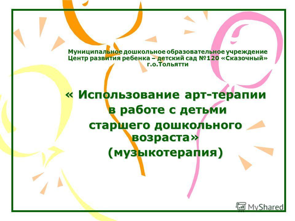 Муниципальное дошкольное образовательное учреждение Центр развития ребенка – детский сад 120 «Сказочный» г.о.Тольятти « Использование арт-терапии в работе с детьми в работе с детьми старшего дошкольного возраста» (музыкотерапия)