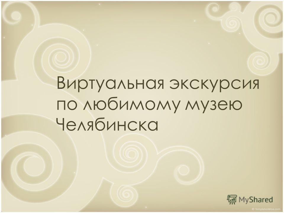 Виртуальная экскурсия по любимому музею Челябинска