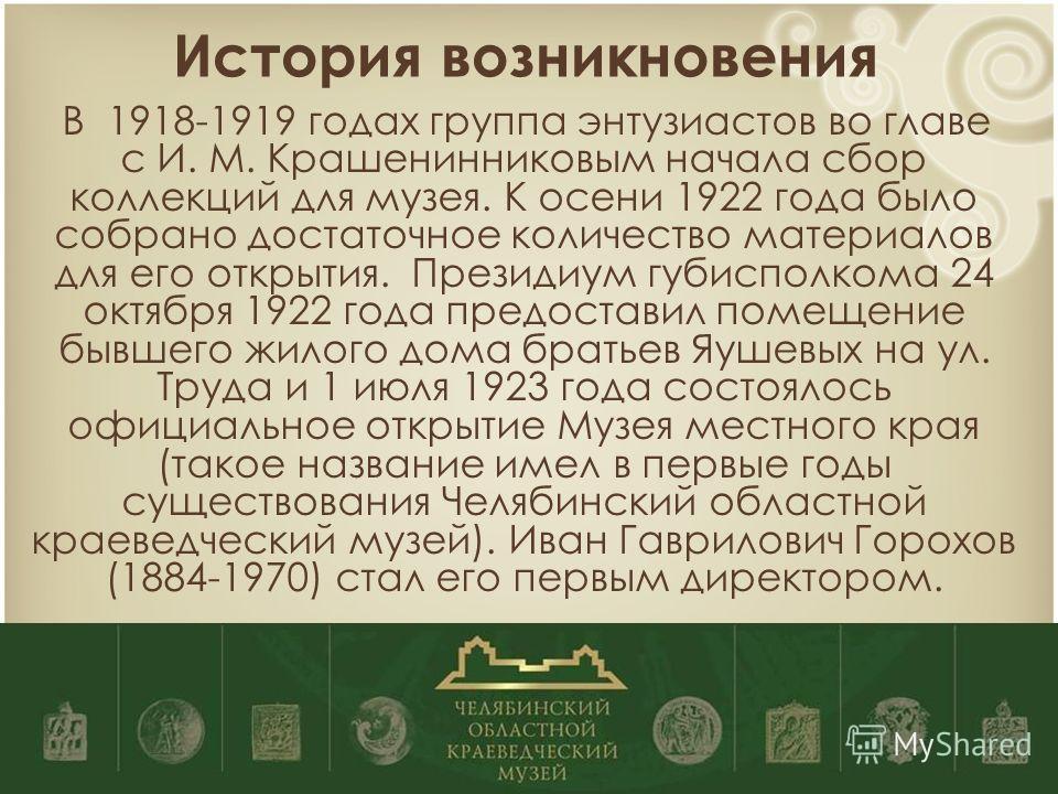 История возникновения В 1918-1919 годах группа энтузиастов во главе с И. М. Крашенинниковым начала сбор коллекций для музея. К осени 1922 года было собрано достаточное количество материалов для его открытия. Президиум губисполкома 24 октября 1922 год