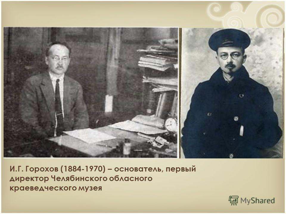И.Г. Горохов (1884-1970) – основатель, первый директор Челябинского обласного краеведческого музея