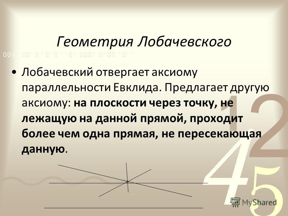 Геометрия Лобачевского Лобачевский отвергает аксиому параллельности Евклида. Предлагает другую аксиому: на плоскости через точку, не лежащую на данной прямой, проходит более чем одна прямая, не пересекающая данную.