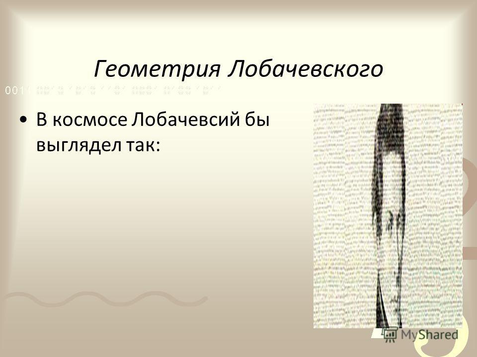 Геометрия Лобачевского В космосе Лобачевсий бы выглядел так: