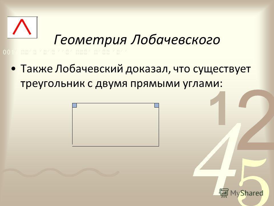 Геометрия Лобачевского Также Лобачевский доказал, что существует треугольник с двумя прямыми углами: