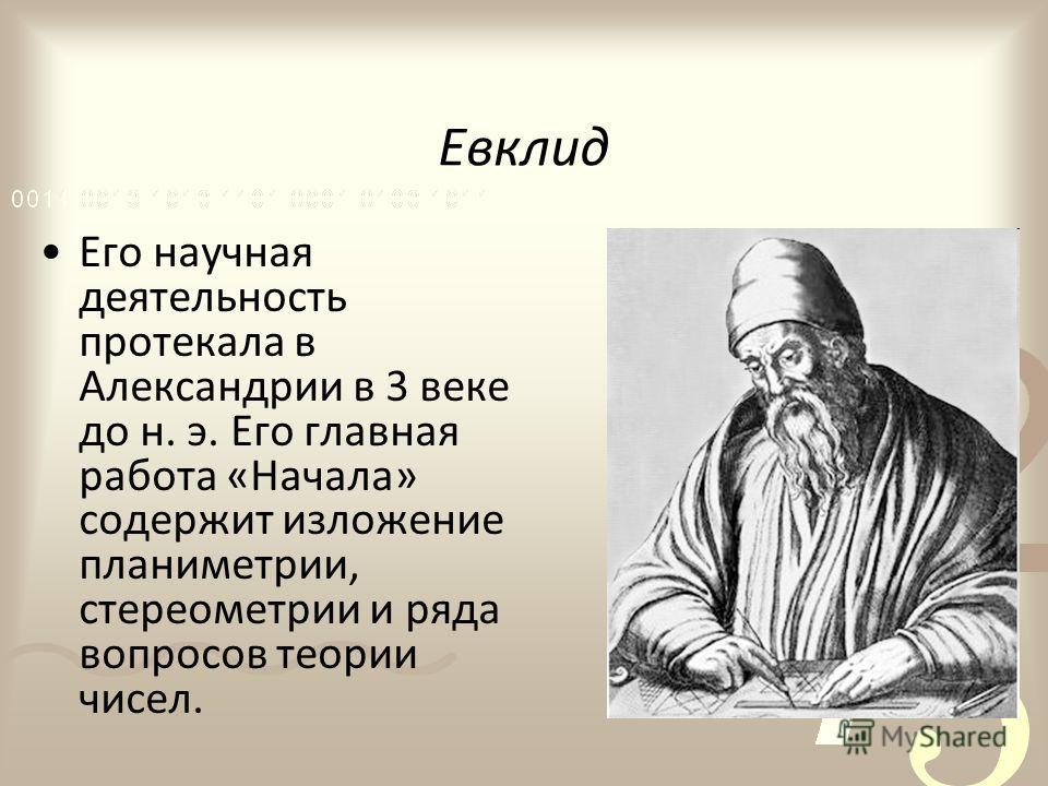 Евклид Его научная деятельность протекала в Александрии в 3 веке до н. э. Его главная работа «Начала» содержит изложение планиметрии, стереометрии и ряда вопросов теории чисел.