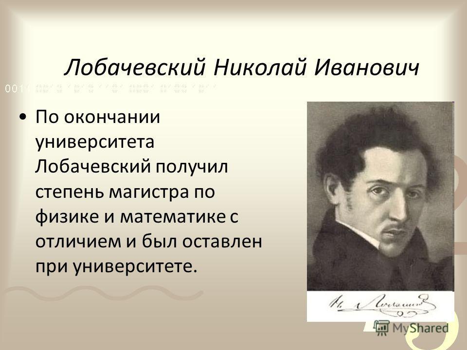Лобачевский Николай Иванович По окончании университета Лобачевский получил степень магистра по физике и математике с отличием и был оставлен при университете.