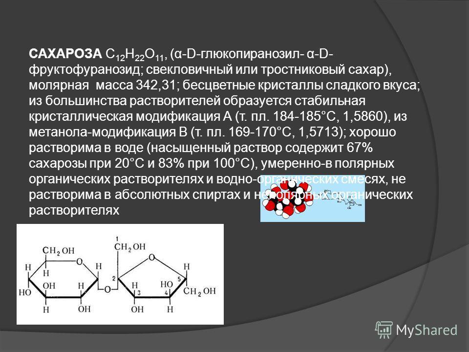 САХАРОЗА C 12 H 22 O 11, (α-D-глюкопиранозил- α-D- фруктофуранозид; свекловичный или тростниковый сахар), молярная масса 342,31; бесцветные кристаллы сладкого вкуса; из большинства растворителей образуется стабильная кристаллическая модификация А (т.