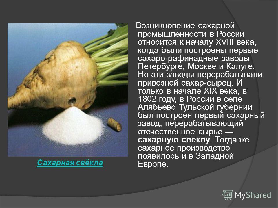 Возникновение сахарной промышленности в России относится к началу XVIII века, когда были построены первые сахаро-рафинадные заводы Петербурге, Москве и Калуге. Но эти заводы перерабатывали привозной сахар-сырец. И только в начале XIX века, в 1802 год