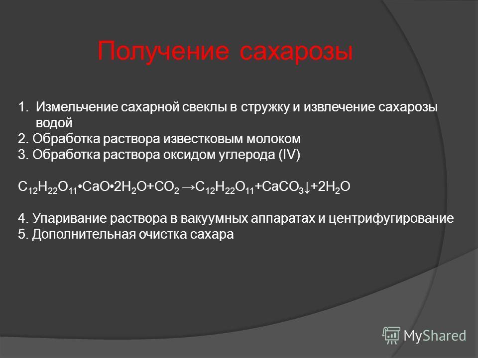 1.Измельчение сахарной свеклы в стружку и извлечение сахарозы водой 2. Обработка раствора известковым молоком 3. Обработка раствора оксидом углерода (IV) C 12 H 22 O 11CaO2H 2 O+CO 2 C 12 H 22 O 11 +CaCO 3 +2H 2 O 4. Упаривание раствора в вакуумных а