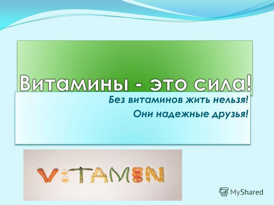 Без витаминов жить нельзя! Они надежные друзья! Без витаминов жить нельзя! Они надежные друзья!