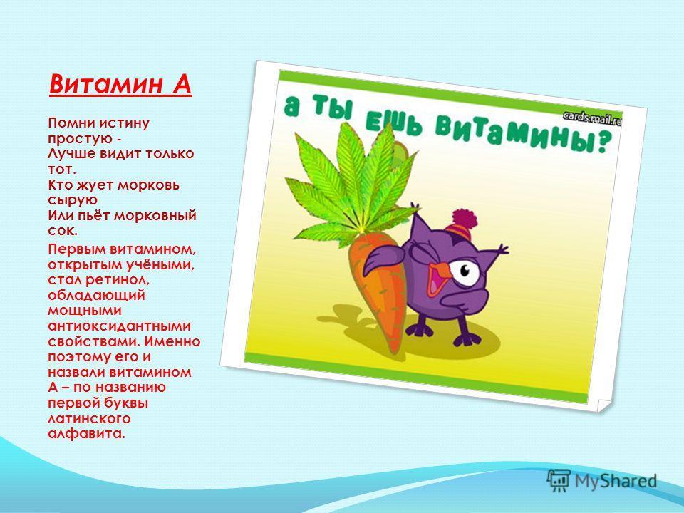 Витамин А Помни истину простую - Лучше видит только тот. Кто жует морковь сырую Или пьёт морковный сок. Первым витамином, открытым учёными, стал ретинол, обладающий мощными антиоксидантными свойствами. Именно поэтому его и назвали витамином А – по на