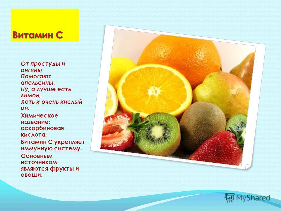 От простуды и ангины Помогают апельсины. Ну, а лучше есть лимон, Хоть и очень кислый он. Химическое название: аскорбиновая кислота. Витамин С укрепляет иммунную систему. Основным источником являются фрукты и овощи.