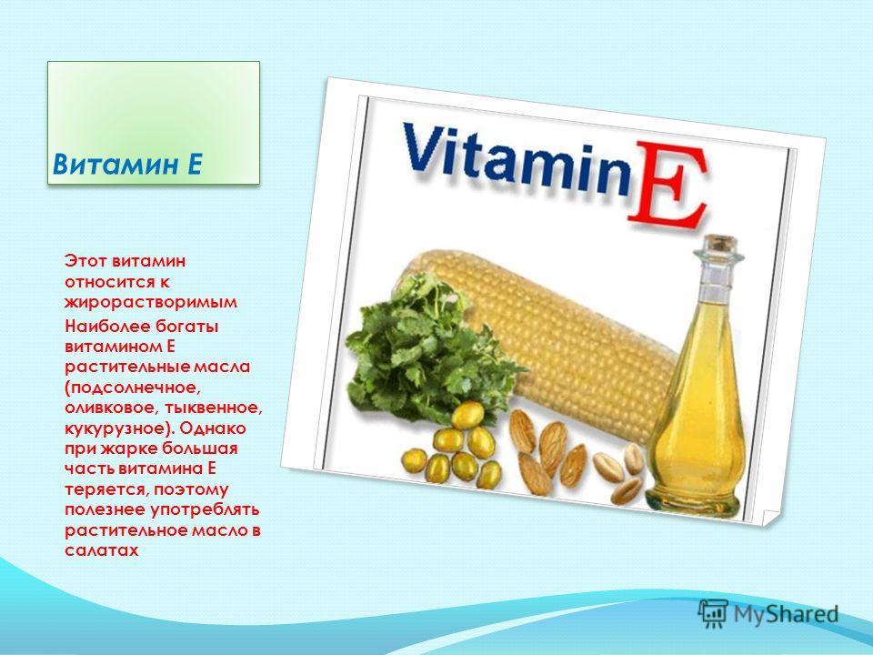 Витамин Е Этот витамин относится к жирорастворимым Наиболее богаты витамином Е растительные масла (подсолнечное, оливковое, тыквенное, кукурузное). Однако при жарке большая часть витамина Е теряется, поэтому полезнее употреблять растительное масло в