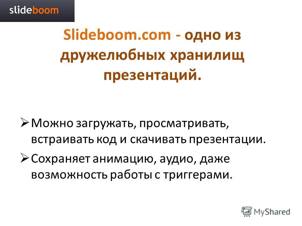 Slideboom.com - одно из дружелюбных хранилищ презентаций. Можно загружать, просматривать, встраивать код и скачивать презентации. Сохраняет анимацию, аудио, даже возможность работы с триггерами.