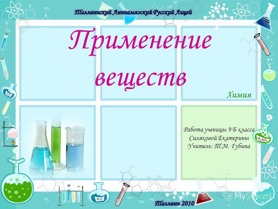 Применение веществ Химия Работа ученицы 9 Б класса Силяковой Екатерины Учитель: Т.М. Губина