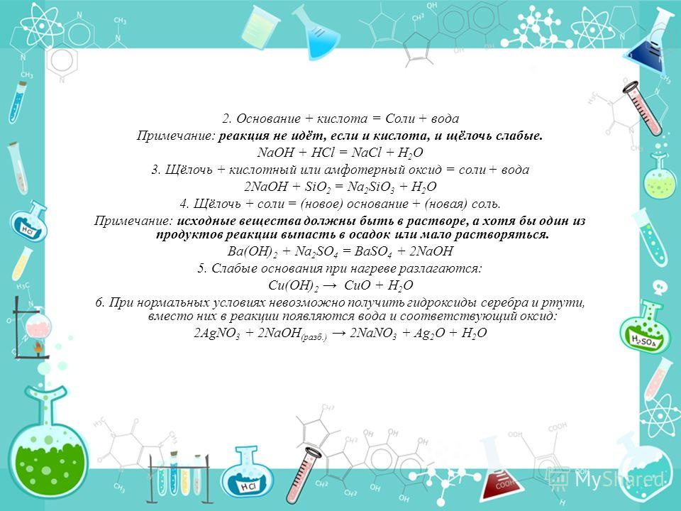 2. Основание + кислота = Соли + вода Примечание: реакция не идёт, если и кислота, и щёлочь слабые. NaOH + HCl = NaCl + H 2 O 3. Щёлочь + кислотный или амфотерный оксид = соли + вода 2NaOH + SiO 2 = Na 2 SiO 3 + H 2 O 4. Щёлочь + соли = (новое) основа