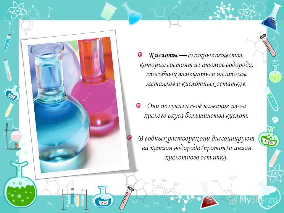 Кислоты сложные вещества, которые состоят из атомов водорода, способных замещаться на атомы металлов и кислотных остатков. Они получили своё название из-за кислого вкуса большинства кислот. В водных растворах они диссоциируют на катион водорода (прот