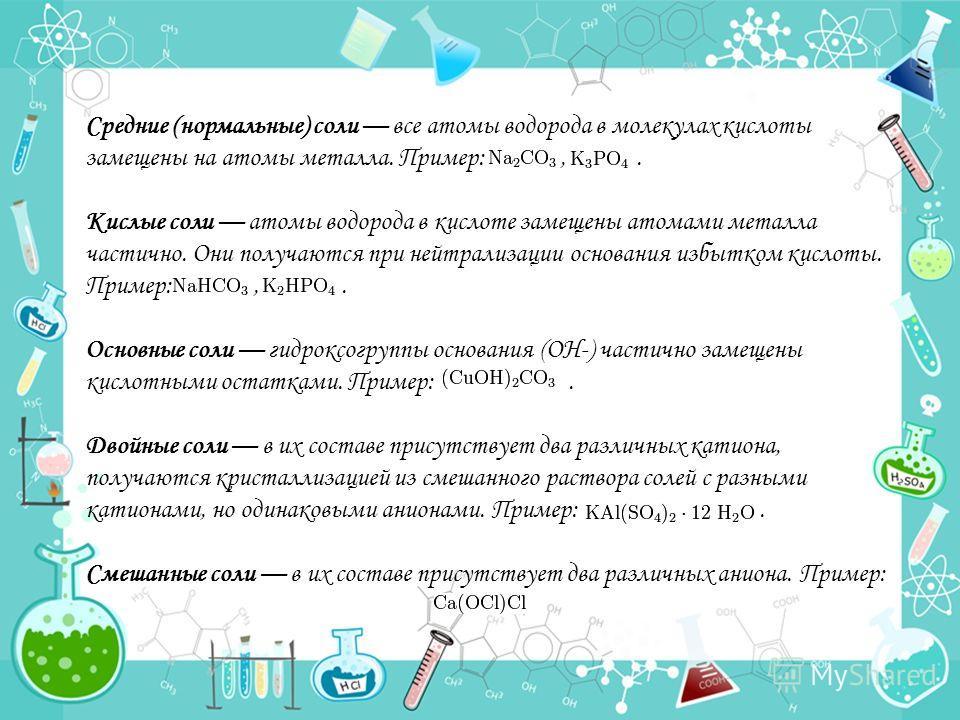Средние (нормальные) соли все атомы водорода в молекулах кислоты замещены на атомы металла. Пример:,. Кислые соли атомы водорода в кислоте замещены атомами металла частично. Они получаются при нейтрализации основания избытком кислоты. Пример:,. Основ
