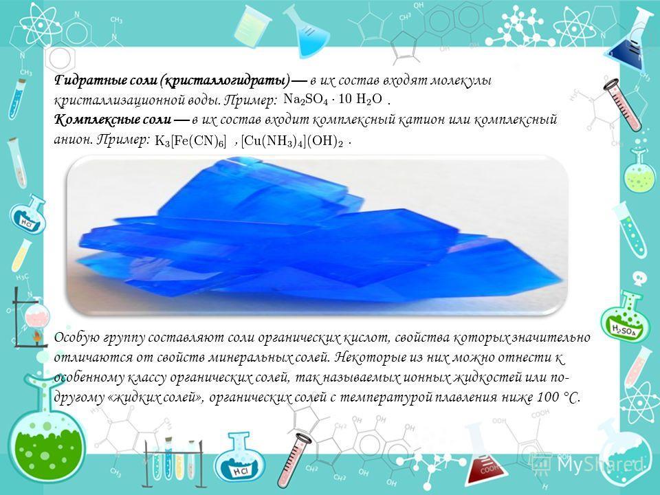 Гидратные соли (кристаллогидраты) в их состав входят молекулы кристаллизационной воды. Пример:. Комплексные соли в их состав входит комплексный катион или комплексный анион. Пример:,. Особую группу составляют соли органических кислот, свойства которы