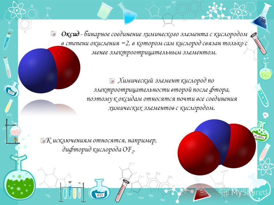 Оксид - бинарное соединение химического элемента с кислородом в степени окисления 2, в котором сам кислород связан только с менее электроотрицательным элементом. Химический элемент кислород по электроотрицательности второй после фтора, поэтому к окси