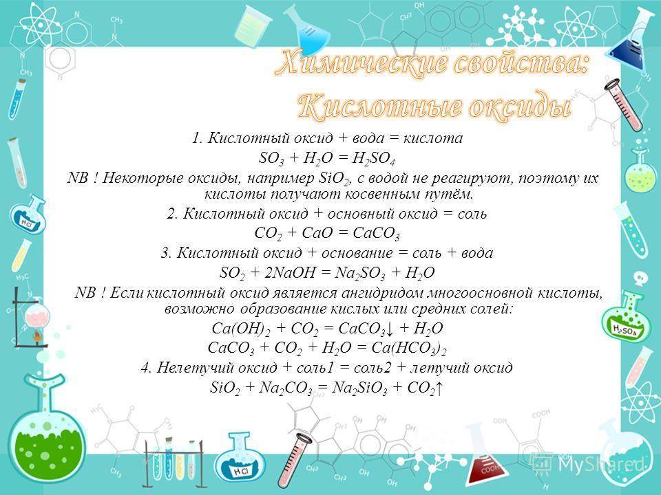 1. Кислотный оксид + вода = кислота SO 3 + H 2 O = H 2 SO 4 NB ! Некоторые оксиды, например SiO 2, с водой не реагируют, поэтому их кислоты получают косвенным путём. 2. Кислотный оксид + основный оксид = соль CO 2 + CaO = CaCO 3 3. Кислотный оксид +